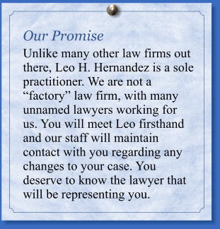 Our Promise Unlike many other law firms out there, Leo H. Hernandez is a sole practitioner. We are not a �gfactory�h law firm, with many unnamed lawyers working for us. You will meet Leo firsthand and our staff will maintain contact with you regarding any changes to your case. You deserve to know the lawyer that will be representing you.